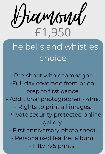 Diamond price package - £1,950. The bells and whistles choice! Includes: 1/ Pre-shoot with champagne. 2/ Full day coverage from bridal prep to first dance. 3/ Additional photographer for 4 hours. 4/ Rights to print all images. 5/ Private security protected online gallery. 6/ First anniversary photo shoot. 7/ Personalised leather album. 8/ Fifty 7x5 prints.