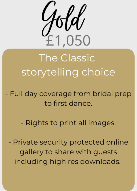 Gold price package - £1,050. The classic storytelling choice! Includes: 1/ Full day coverage from bridal prep to first dance. 2/ Rights to print all images. 3/ Private security protected online gallery to share with guests including high res downloads.