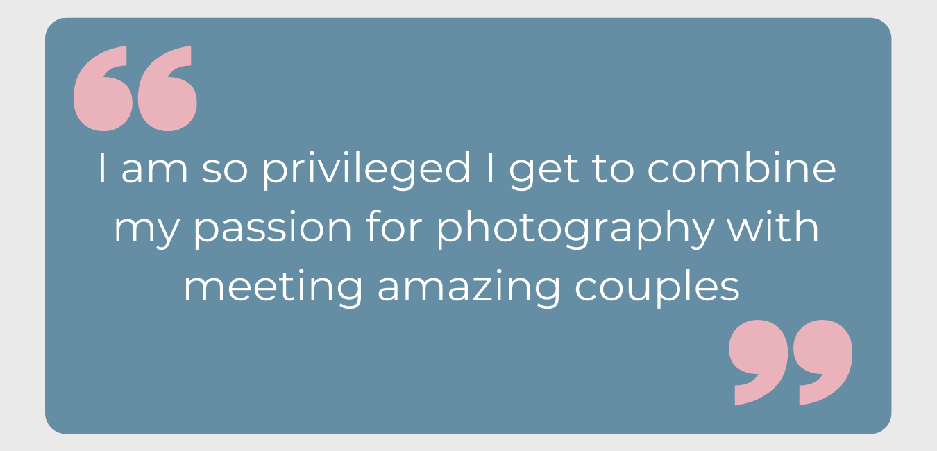 I am so privileged I get to combine my passion for photography with meeting amazing couples